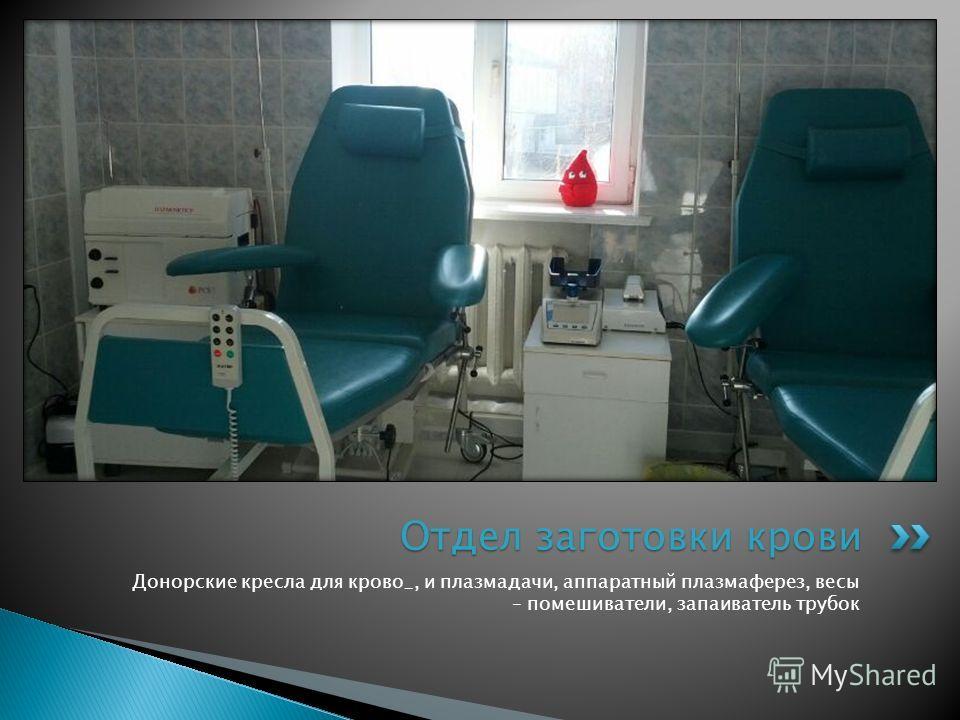 Донорские кресла для крово_, и плазмадачи, аппаратный плазмаферез, весы – помешиватели, запаиватель трубок Отдел заготовки крови