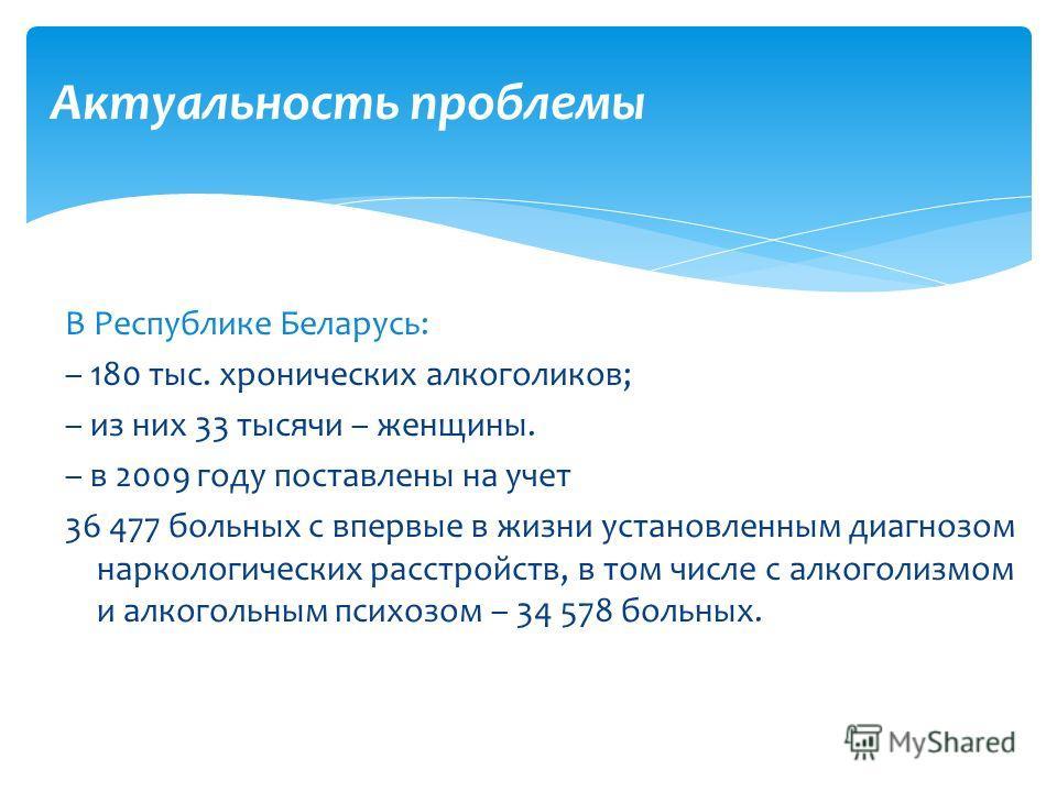 В Республике Беларусь: – 180 тыс. хронических алкоголиков; – из них 33 тысячи – женщины. – в 2009 году поставлены на учет 36 477 больных с впервые в жизни установленным диагнозом наркологических расстройств, в том числе с алкоголизмом и алкогольным п