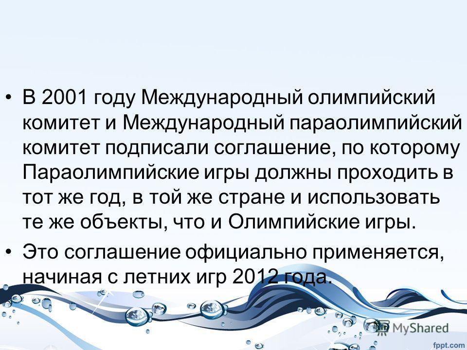 В 2001 году Международный олимпийский комитет и Международный параолимпийский комитет подписали соглашение, по которому Параолимпийские игры должны проходить в тот же год, в той же стране и использовать те же объекты, что и Олимпийские игры. Это согл
