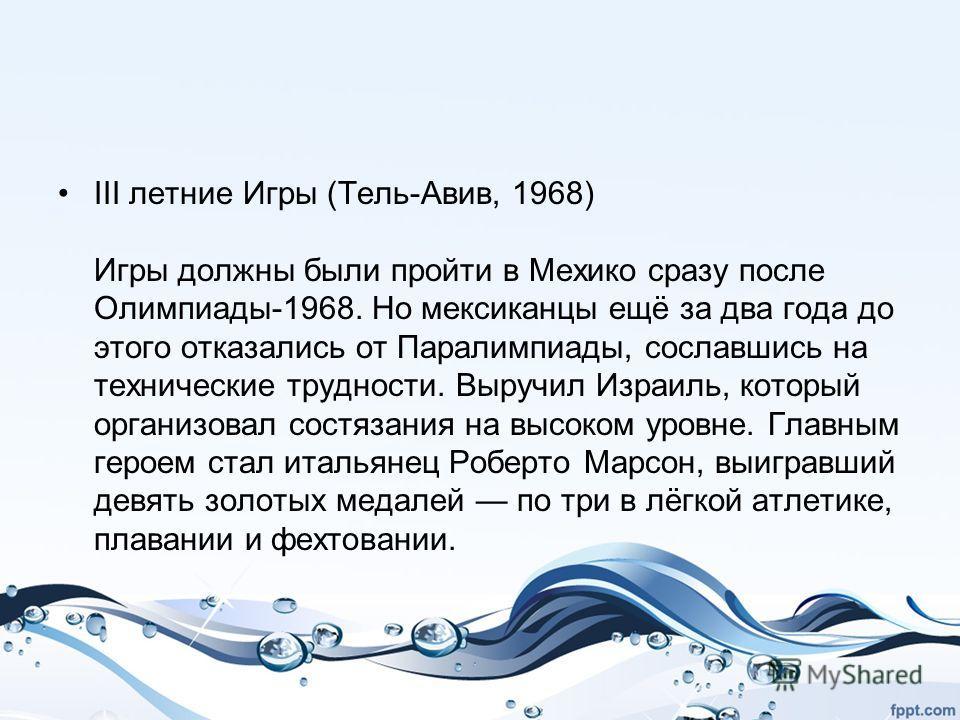 III летние Игры (Тель-Авив, 1968) Игры должны были пройти в Мехико сразу после Олимпиады-1968. Но мексиканцы ещё за два года до этого отказались от Паралимпиады, сославшись на технические трудности. Выручил Израиль, который организовал состязания на