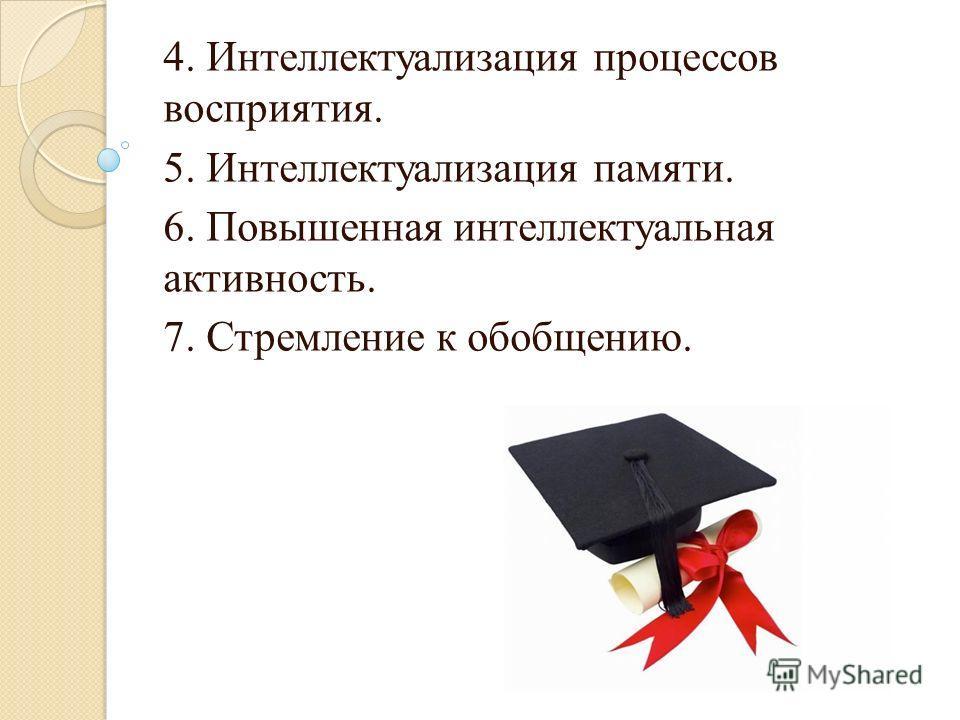 4. Интеллектуализация процессов восприятия. 5. Интеллектуализация памяти. 6. Повышенная интеллектуальная активность. 7. Стремление к обобщению.
