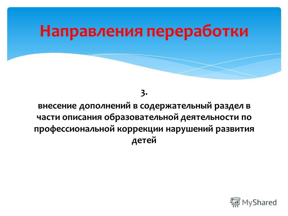 3. внесение дополнений в содержательный раздел в части описания образовательной деятельности по профессиональной коррекции нарушений развития детей Направления переработки