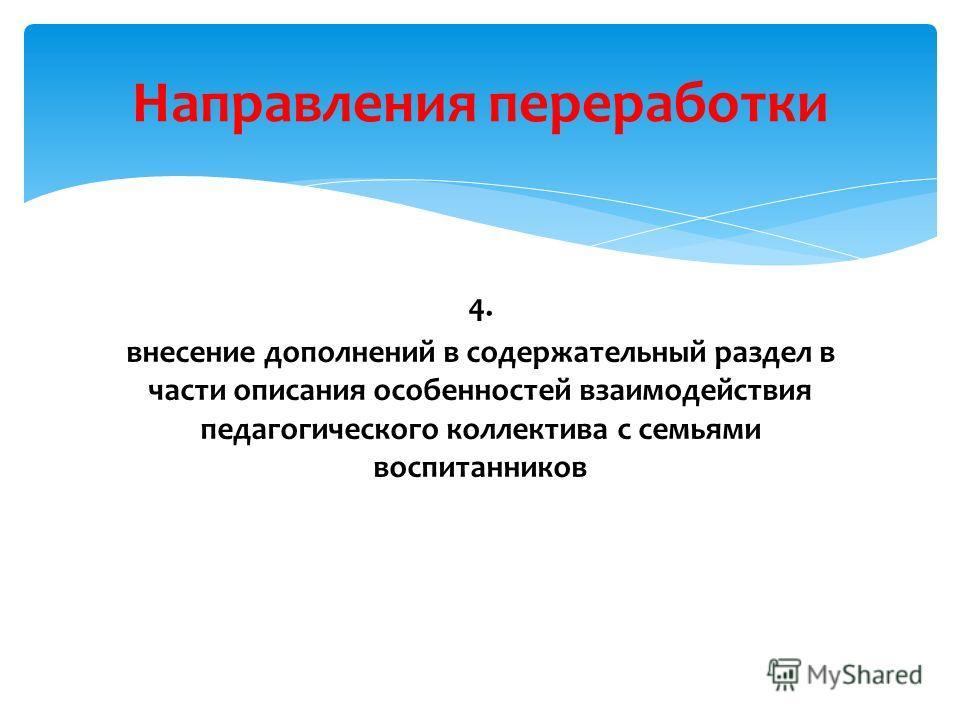 4. внесение дополнений в содержательный раздел в части описания особенностей взаимодействия педагогического коллектива с семьями воспитанников Направления переработки