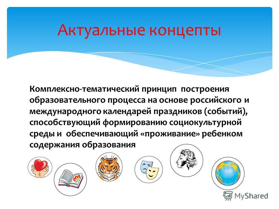 Комплексно-тематический принцип построения образовательного процесса на основе российского и международного календарей праздников (событий), способствующий формированию социокультурной среды и обеспечивающий «проживание» ребенком содержания образован