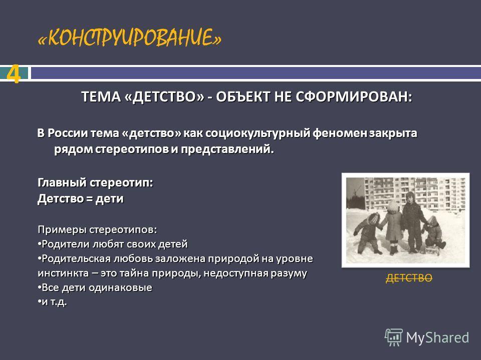 «КОНСТРУИРОВАНИЕ» ТЕМА «ДЕТСТВО» - ОБЪЕКТ НЕ СФОРМИРОВАН: В России тема «детство» как социокультурный феномен закрыта рядом стереотипов и представлений. 4 Главный стереотип: Детство = дети Примеры стереотипов: Родители любят своих детей Родители любя