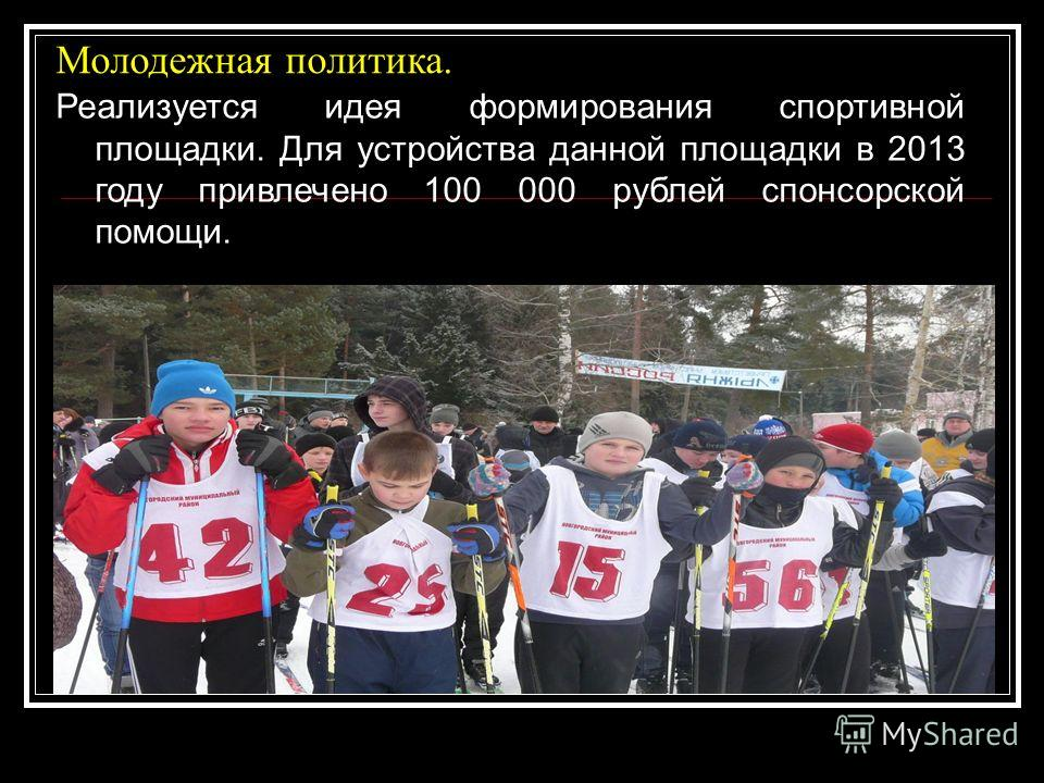 Молодежная политика. Реализуется идея формирования спортивной площадки. Для устройства данной площадки в 2013 году привлечено 100 000 рублей спонсорской помощи.