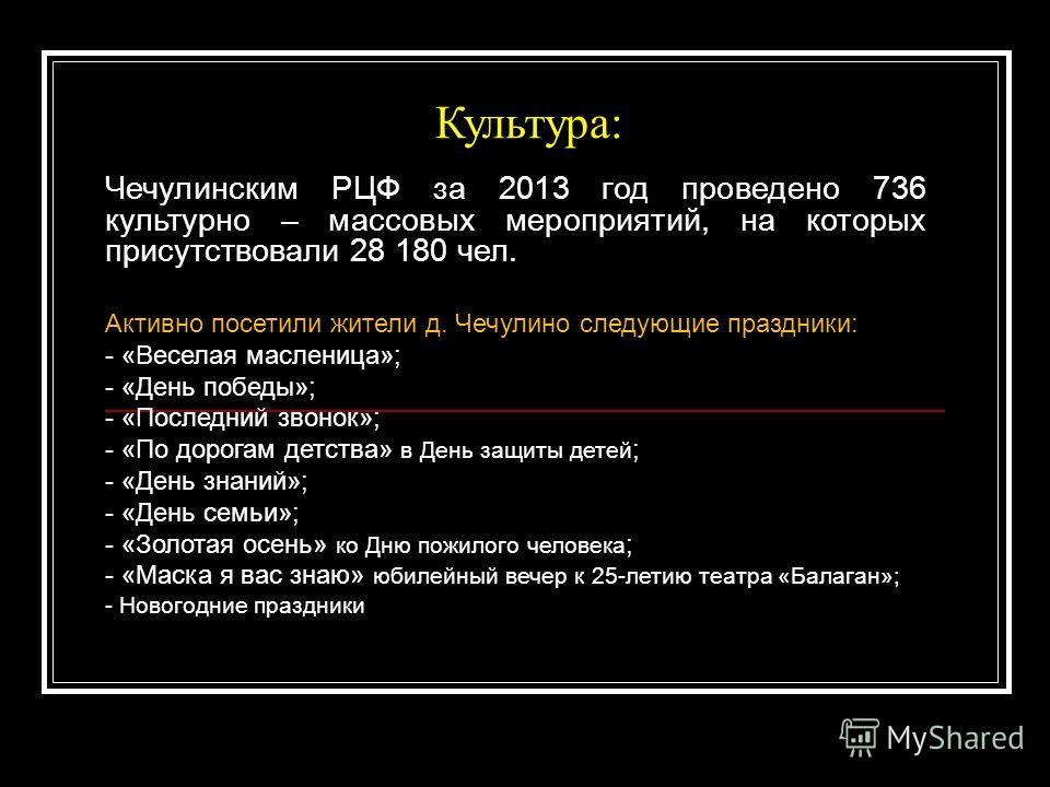 Культура: Чечулинским РЦФ за 2013 год проведено 736 культурно – массовых мероприятий, на которых присутствовали 28 180 чел. Активно посетили жители д. Чечулино следующие праздники: - «Веселая масленица»; - «День победы»; - «Последний звонок»; - «По д