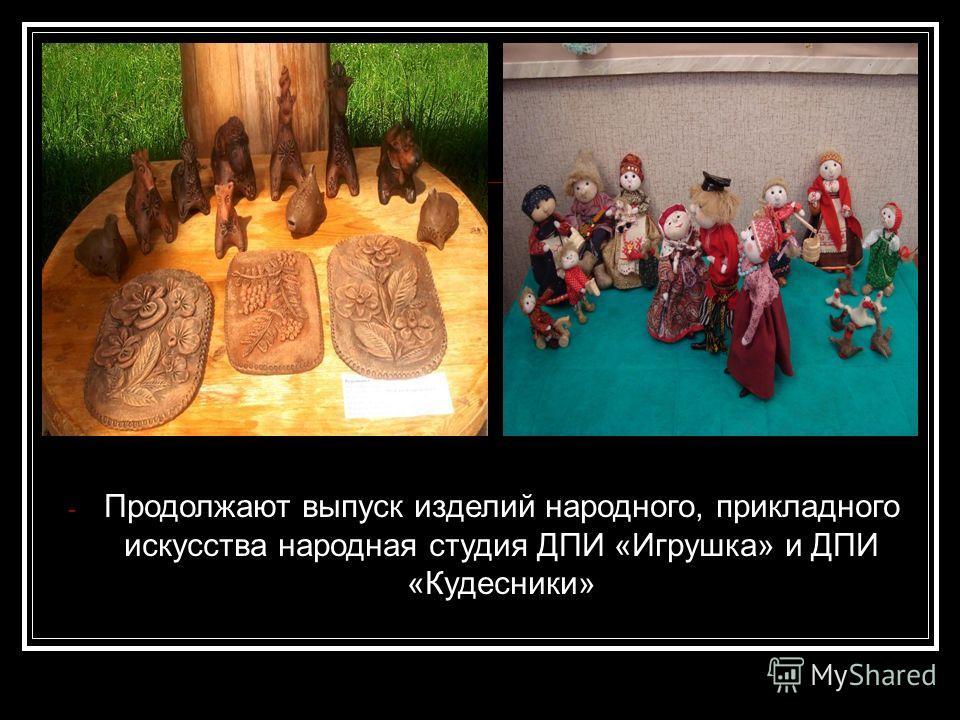 - Продолжают выпуск изделий народного, прикладного искусства народная студия ДПИ «Игрушка» и ДПИ «Кудесники»
