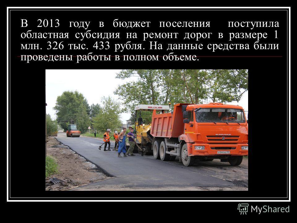 В 2013 году в бюджет поселения поступила областная субсидия на ремонт дорог в размере 1 млн. 326 тыс. 433 рубля. На данные средства были проведены работы в полном объеме.