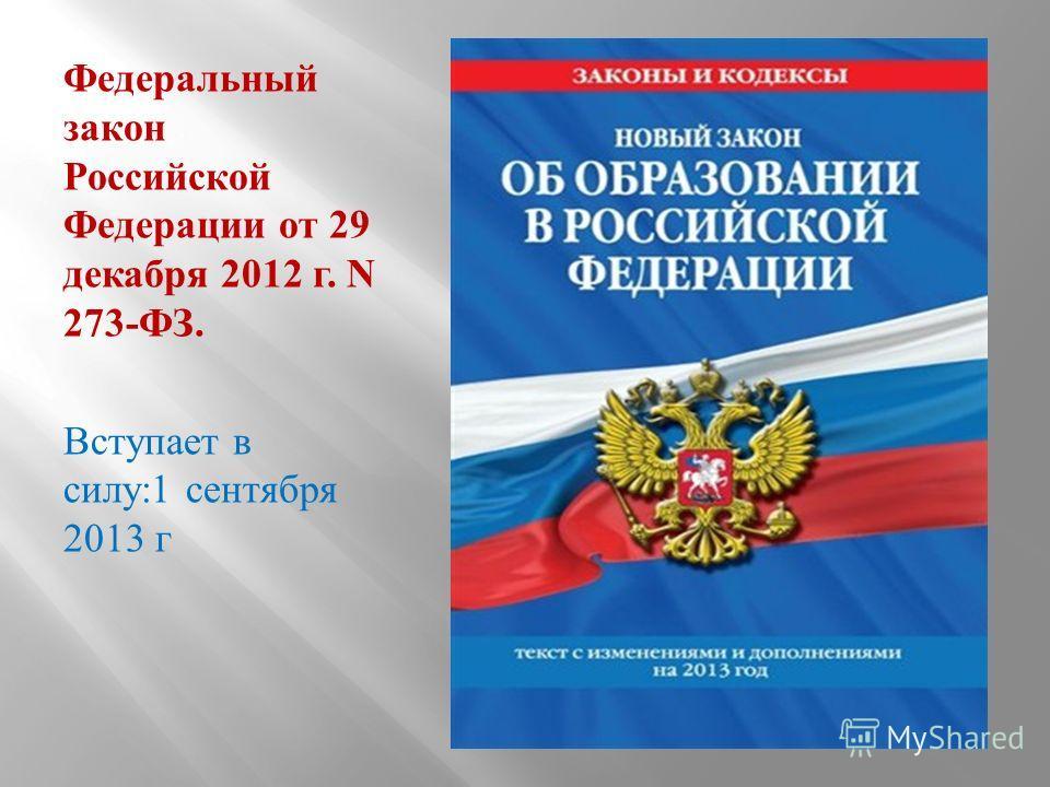 Федеральный закон Российской Федерации от 29 декабря 2012 г. N 273- ФЗ. Вступает в силу :1 сентября 2013 г