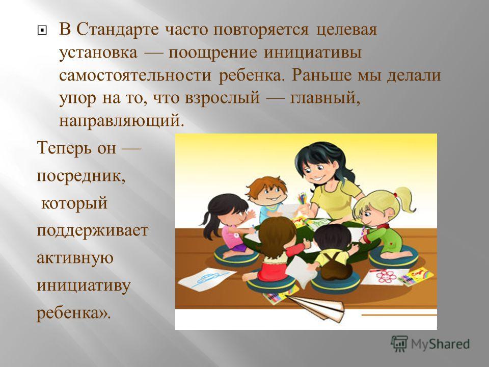 В Стандарте часто повторяется целевая установка поощрение инициативы самостоятельности ребенка. Раньше мы делали упор на то, что взрослый главный, направляющий. Теперь он посредник, который поддерживает активную инициативу ребенка ».