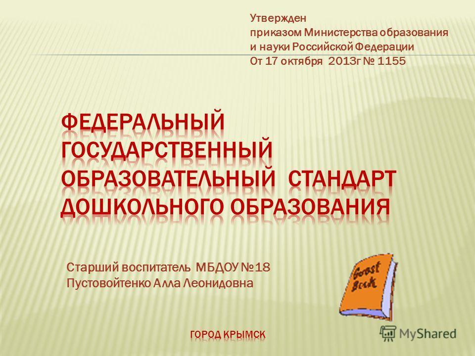 Утвержден приказом Министерства образования и науки Российской Федерации От 17 октября 2013 г 1155 Старший воспитатель МБДОУ 18 Пустовойтенко Алла Леонидовна
