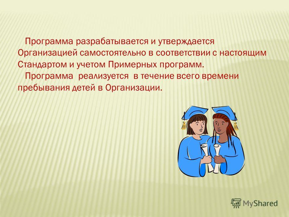 Программа разрабатывается и утверждается Организацией самостоятельно в соответствии с настоящим Стандартом и учетом Примерных программ. Программа реализуется в течение всего времени пребывания детей в Организации.