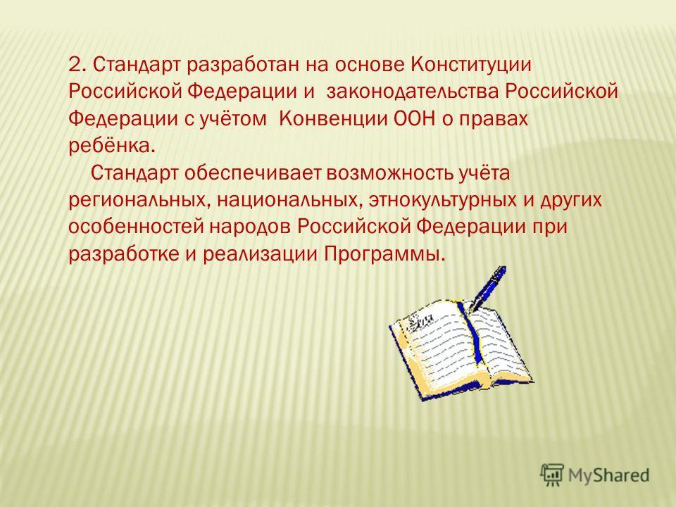 2. Стандарт разработан на основе Конституции Российской Федерации и законодательства Российской Федерации с учётом Конвенции ООН о правах ребёнка. Стандарт обеспечивает возможность учёта региональных, национальных, этнокультурных и других особенносте