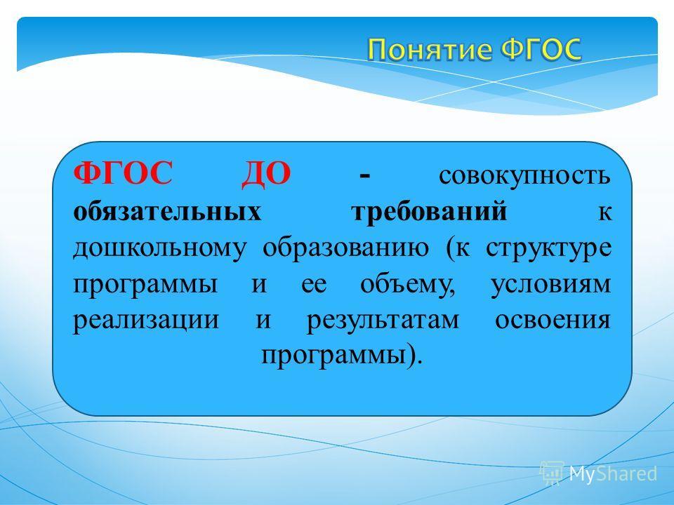 ФГОС ДО - совокупность обязательных требований к дошкольному образованию (к структуре программы и ее объему, условиям реализации и результатам освоения программы).