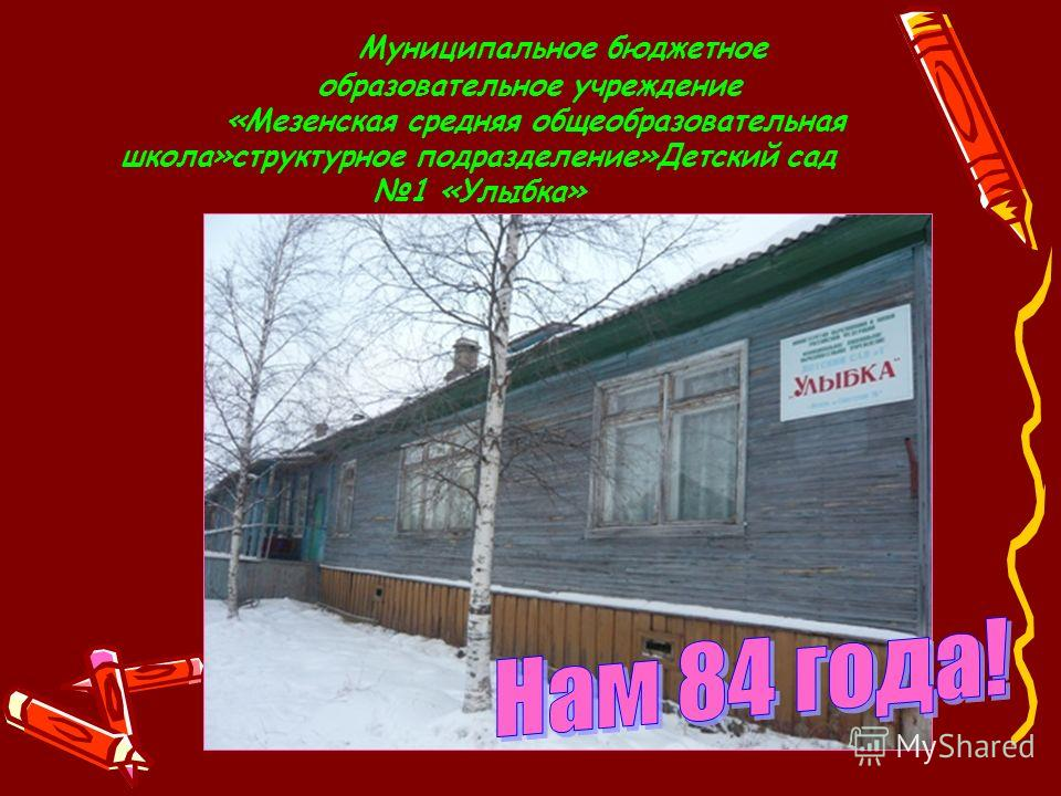 Муниципальное бюджетное образовательное учреждение «Мезенская средняя общеобразовательная школа»структурное подразделение»Детский сад 1 «Улыбка»
