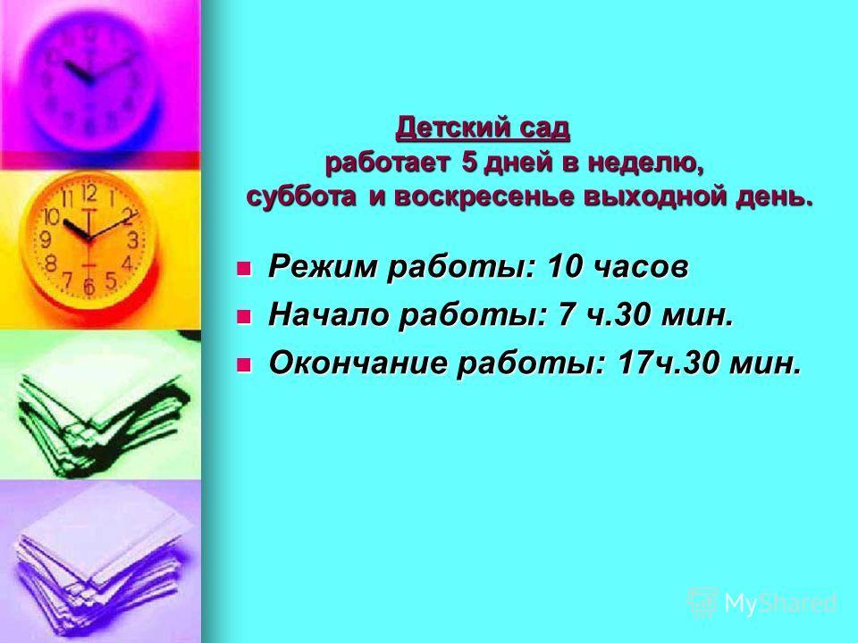 Детский сад работает 5 дней в неделю, суббота и воскресенье выходной день. Детский сад работает 5 дней в неделю, суббота и воскресенье выходной день. Режим работы: 10 часов Режим работы: 10 часов Начало работы: 7 ч.30 мин. Начало работы: 7 ч.30 мин.