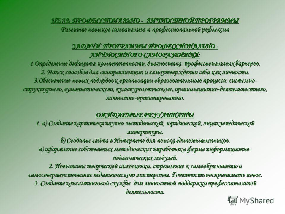 ЦЕЛЬ ПРОФЕССИОНАЛЬНО - ЛИЧНОСТНОЙ ПРОГРАММЫ Развитие навыков самоанализа и профессиональной рефлексии ЗАДАЧИ ПРОГРАММЫ ПРОФЕССИОНАЛЬНО - ЛИЧНОСТНОГО САМОРАЗВИТИЯ: 1. Определение дефицита компетентности, диагностика профессиональных барьеров. 2. Поиск