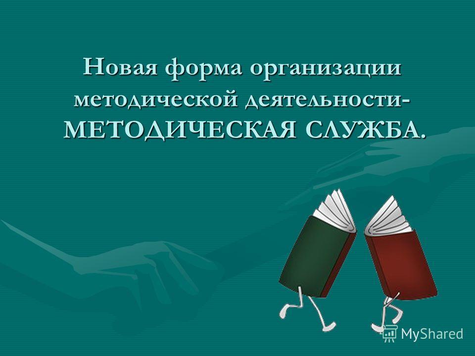 Новая форма организации методической деятельности- МЕТОДИЧЕСКАЯ СЛУЖБА.