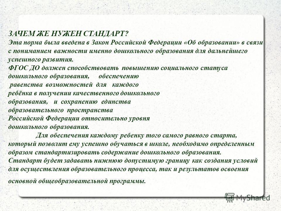 ЗАЧЕМ ЖЕ НУЖЕН СТАНДАРТ? Эта норма была введена в Закон Российской Федерации «Об образовании» в связи с пониманием важности именно дошкольного образования для дальнейшего успешного развития. ФГОС ДО должен способствовать повышению социального статуса