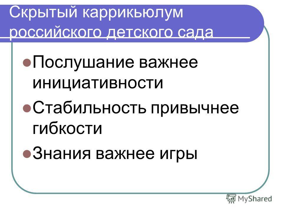 Скрытый каррикьюлум российского детского сада Послушание важнее инициативности Стабильность привычнее гибкости Знания важнее игры