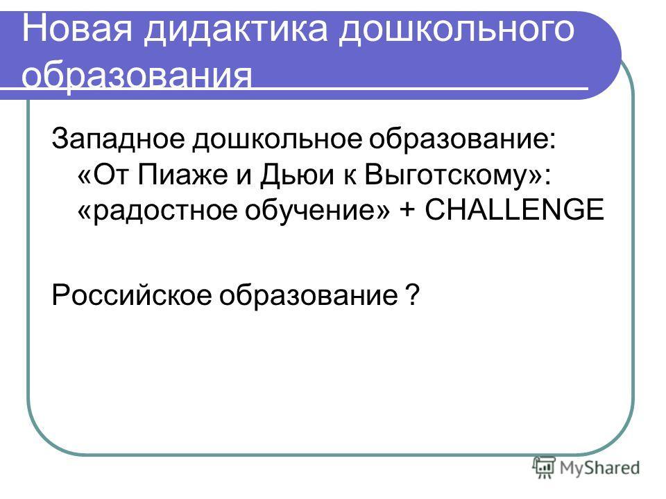 Новая дидактика дошкольного образования Западное дошкольное образование: «От Пиаже и Дьюи к Выготскому»: «радостное обучение» + CHALLENGE Российское образование ?