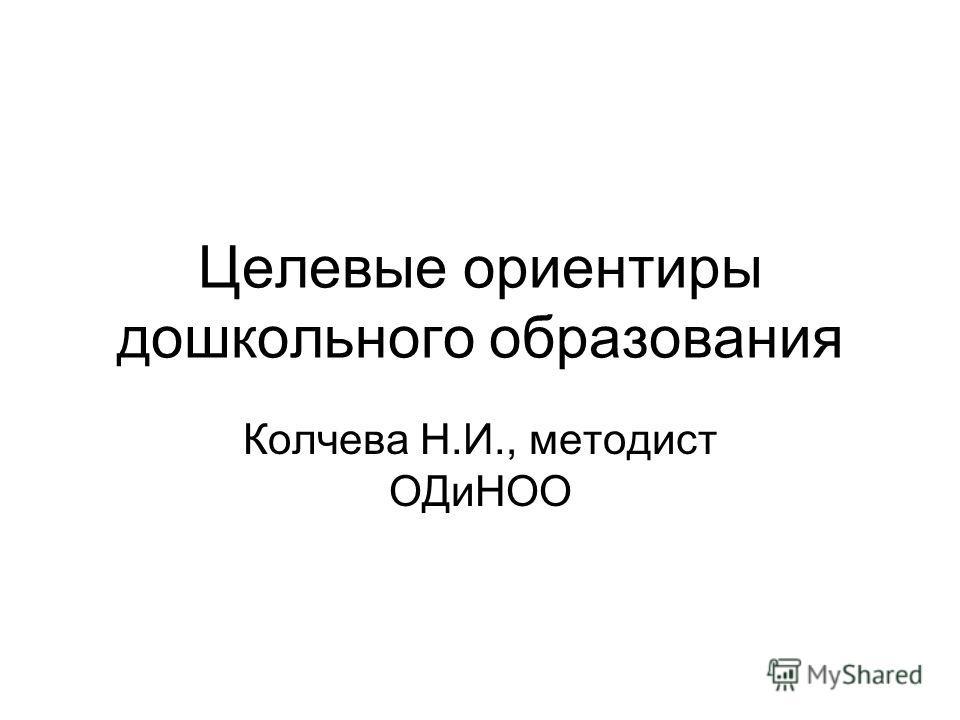 Целевые ориентиры дошкольного образования Колчева Н.И., методист ОДиНОО