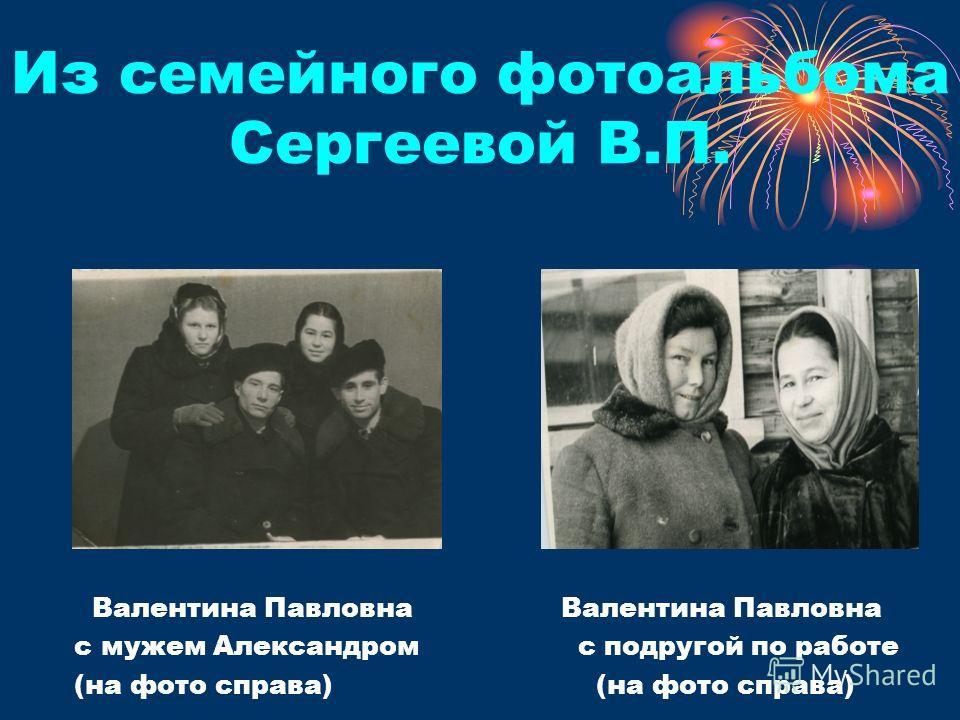 Из семейного фотоальбома Сергеевой В.П. Валентина Павловна Валентина Павловна с мужем Александром с подругой по работе (на фото справа)