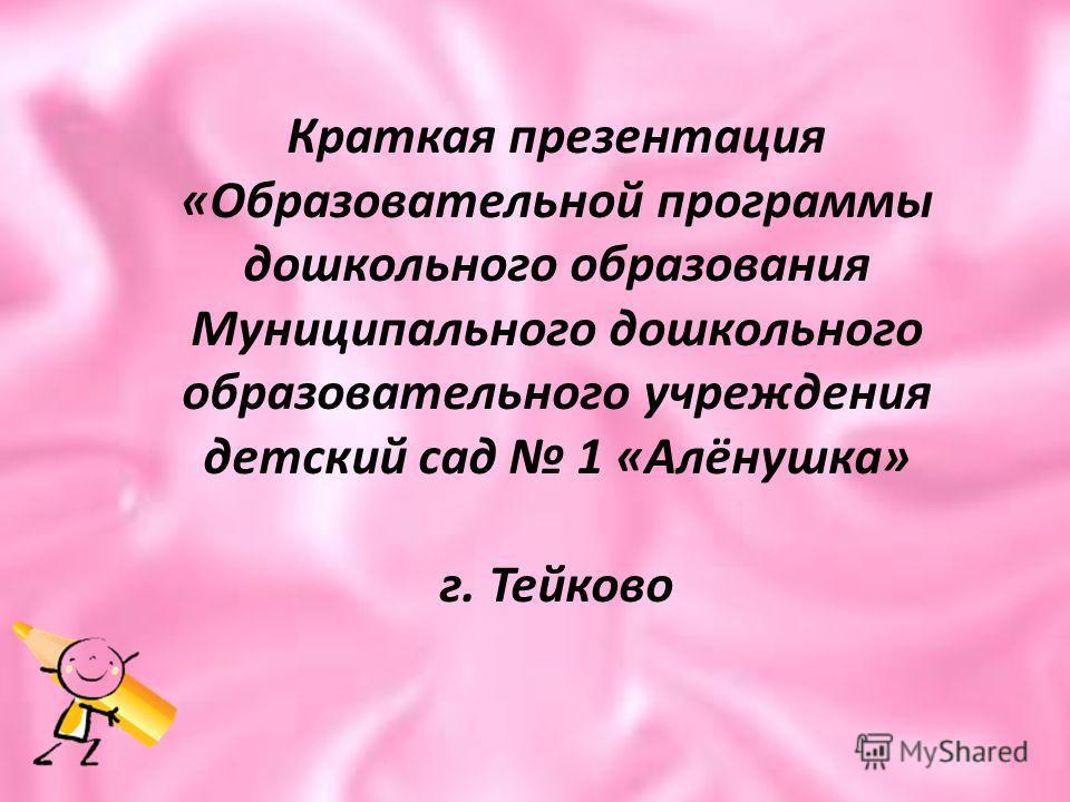 Краткая презентация «Образовательной программы дошкольного образования Муниципального дошкольного образовательного учреждения детский сад 1 «Алёнушка» г. Тейково