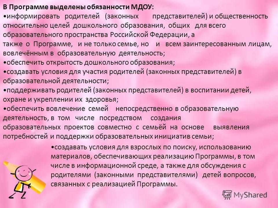 В Программе выделены обязанности МДОУ: информировать родителей (законных представителей) и общественность относительно целей дошкольного образования, общих для всего образовательного пространства Российской Федерации, а также о Программе, и не только
