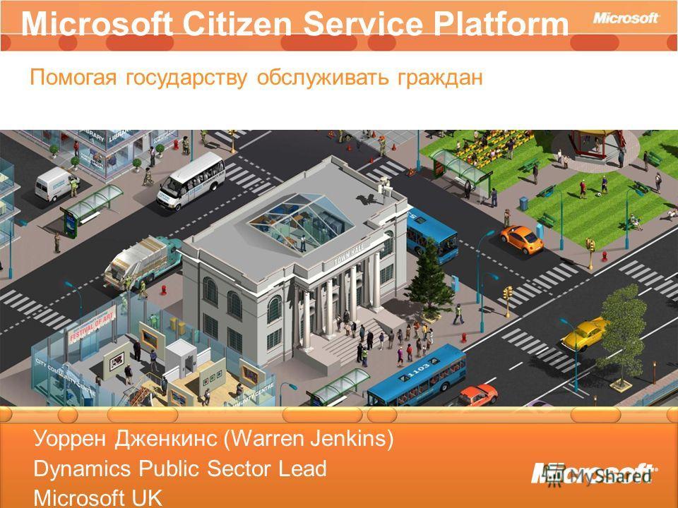 Business Decision Maker Overview Presentation Microsoft Citizen Service Platform Помогая государству обслуживать граждан Уоррен Дженкинс (Warren Jenkins) Dynamics Public Sector Lead Microsoft UK