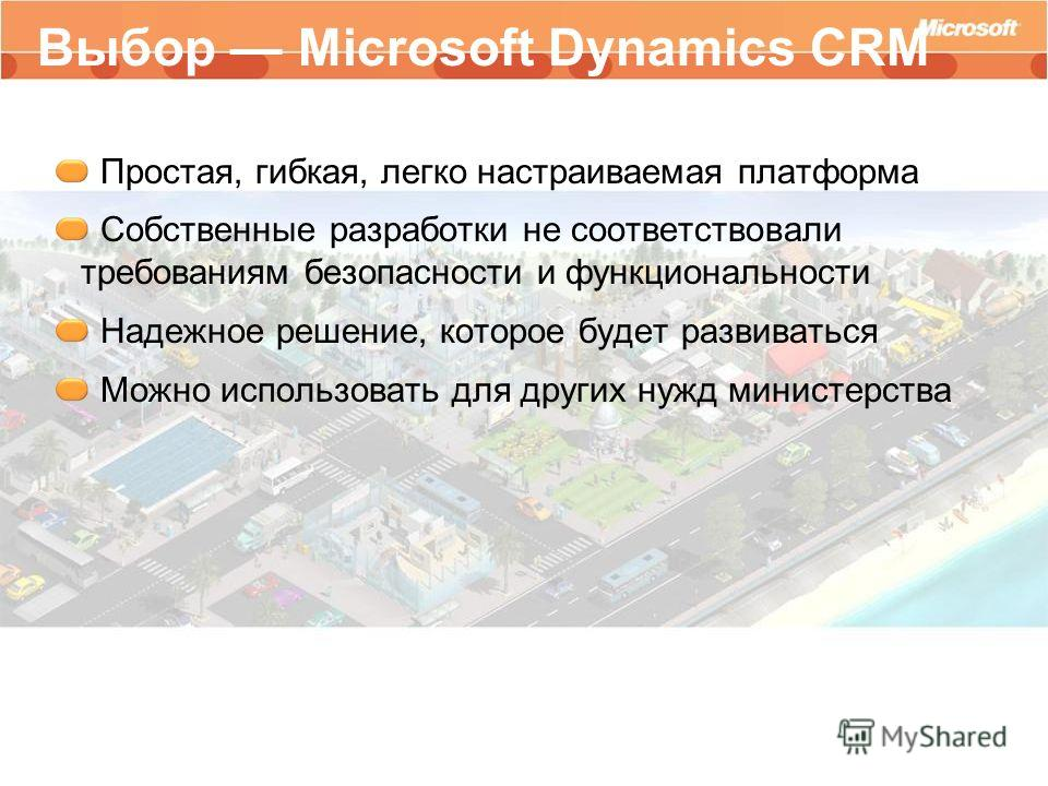 Выбор Microsoft Dynamics CRM Простая, гибкая, легко настраиваемая платформа Собственные разработки не соответствовали требованиям безопасности и функциональности Надежное решение, которое будет развиваться Можно использовать для других нужд министерс