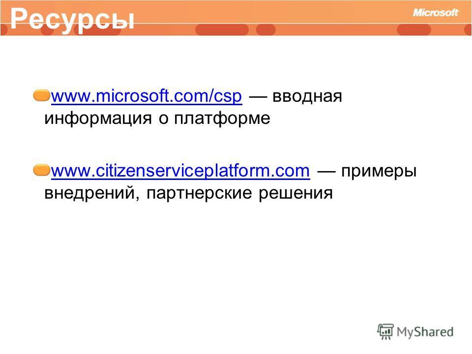 www.microsoft.com/cspwww.microsoft.com/csp вводная информация о платформе www.citizenserviceplatform.comwww.citizenserviceplatform.com примеры внедрений, партнерские решения Ресурсы