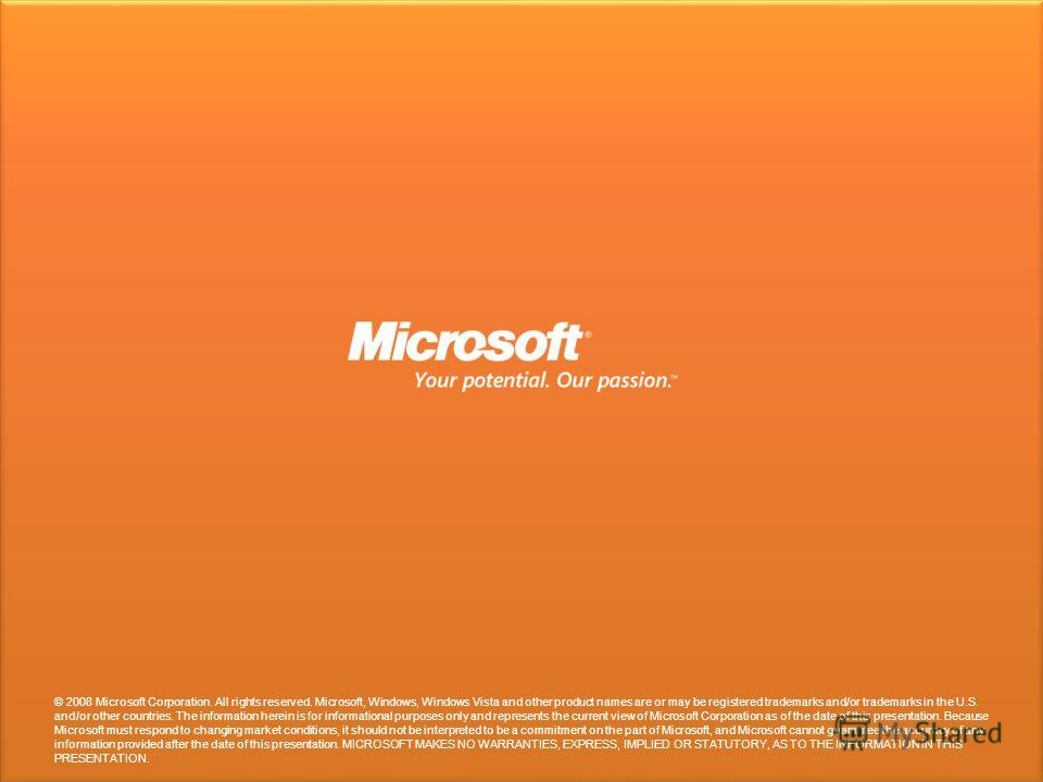 © 2008 Microsoft Corporation. All rights reserved. Microsoft, Windows, Windows Vista and other product names are or may be registered trademarks and/or trademarks in the U.S. and/or other countries. The information herein is for informational purpose