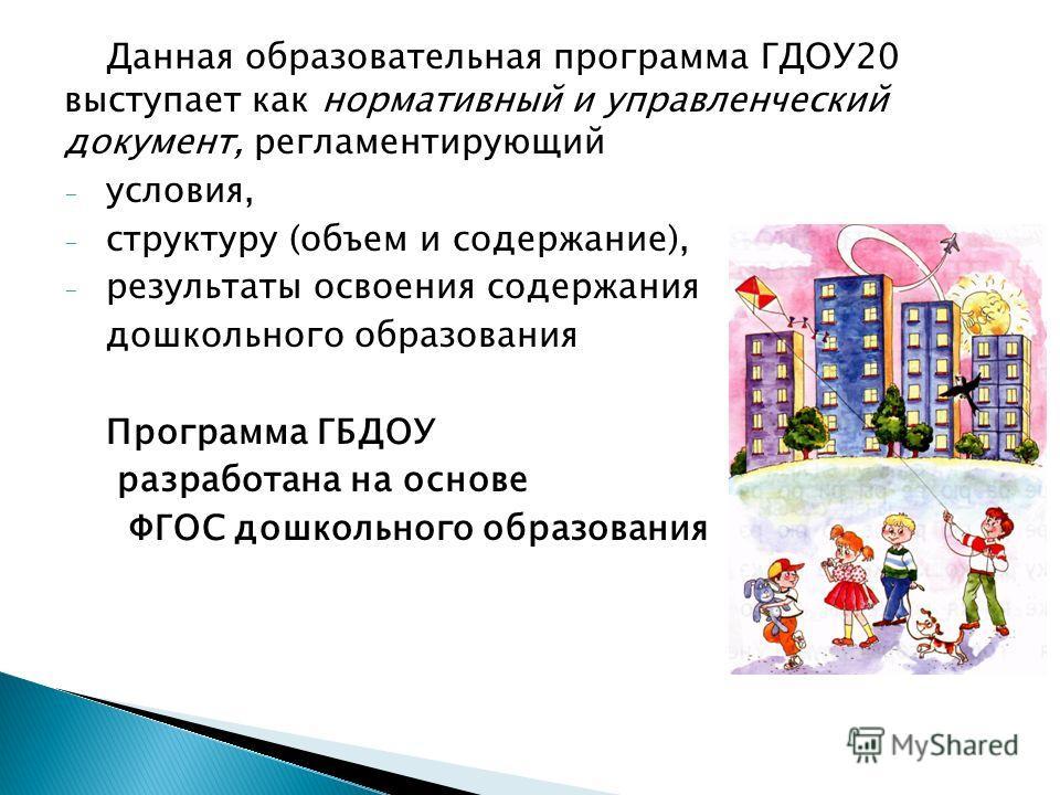 Данная образовательная программа ГДОУ20 выступает как нормативный и управленческий документ, регламентирующий - условия, - структуру (объем и содержание), - результаты освоения содержания дошкольного образования Программа ГБДОУ разработана на основе
