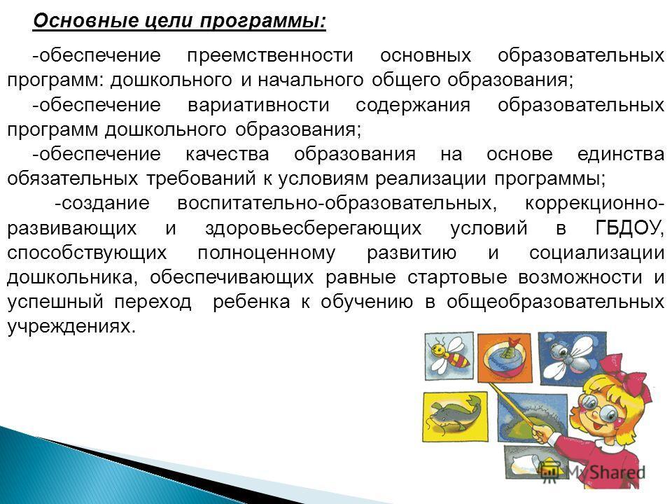 Основные цели программы: -обеспечение преемственности основных образовательных программ: дошкольного и начального общего образования; -обеспечение вариативности содержания образовательных программ дошкольного образования; -обеспечение качества образо