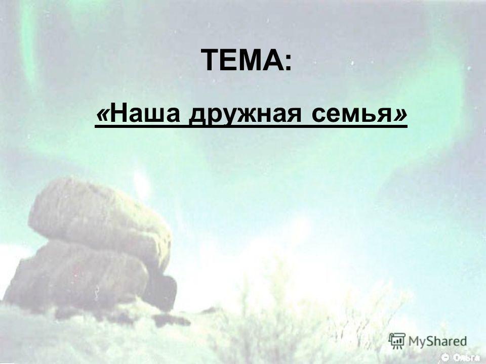 ТЕМА: «Наша дружная семья»