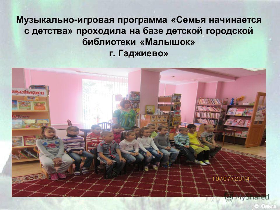 Музыкально-игровая программа «Семья начинается с детства» проходила на базе детской городской библиотеки «Малышок» г. Гаджиево»
