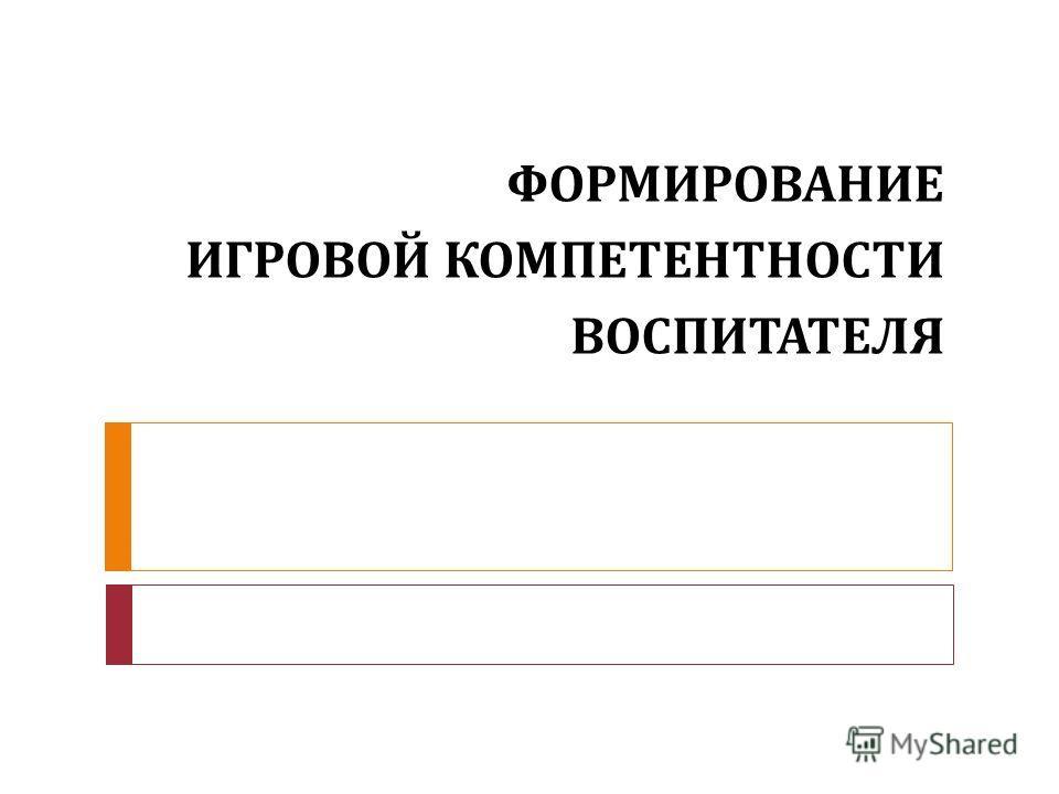 ФОРМИРОВАНИЕ ИГРОВОЙ КОМПЕТЕНТНОСТИ ВОСПИТАТЕЛЯ
