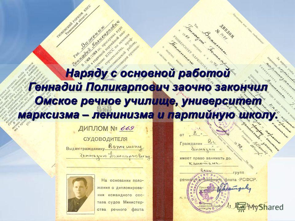 Наряду с основной работой Геннадий Поликарпович заочно закончил Омское речное училище, университет марксизма – ленинизма и партийную школу.