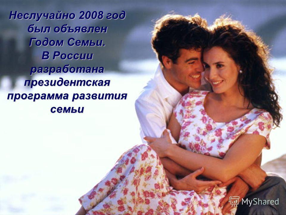 Неслучайно 2008 год был объявлен Годом Семьи. В России разработана президентская программа развития семьи