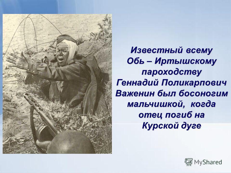 Известный всему Обь – Иртышскому пароходству Геннадий Поликарпович Важенин был босоногим мальчишкой, когда отец погиб на Курской дуге