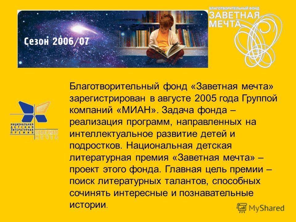 Благотворительный фонд «Заветная мечта» зарегистрирован в августе 2005 года Группой компаний «МИАН». Задача фонда – реализация программ, направленных на интеллектуальное развитие детей и подростков. Национальная детская литературная премия «Заветная