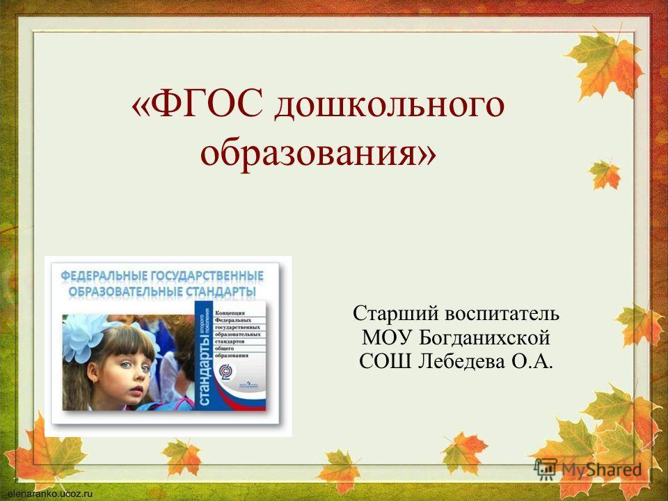 «ФГОС дошкольного образования» Старший воспитатель МОУ Богданихской СОШ Лебедева О.А.