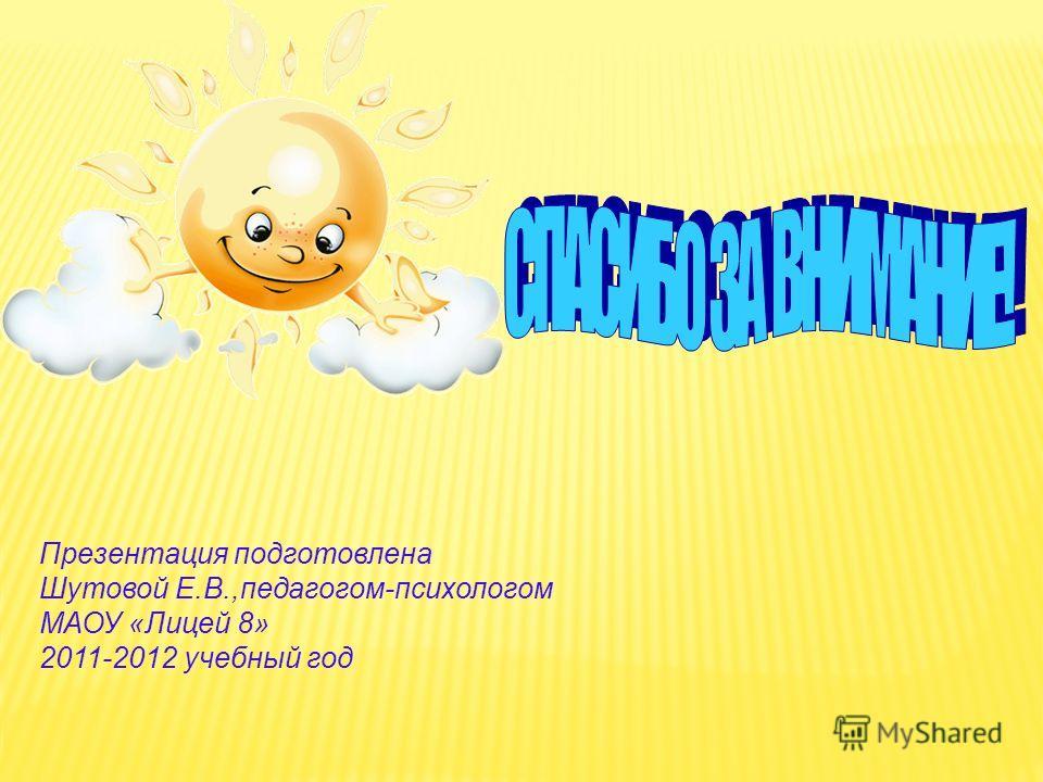 Презентация подготовлена Шутовой Е.В.,педагогом-психологом МАОУ «Лицей 8» 2011-2012 учебный год