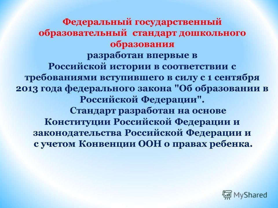 Федеральный государственный образовательный стандарт дошкольного образования разработан впервые в Российской истории в соответствии с требованиями вступившего в силу с 1 сентября 2013 года федерального закона