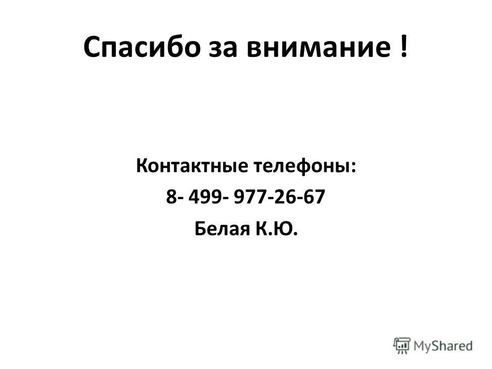 Спасибо за внимание ! Контактные телефоны: 8- 499- 977-26-67 Белая К.Ю.