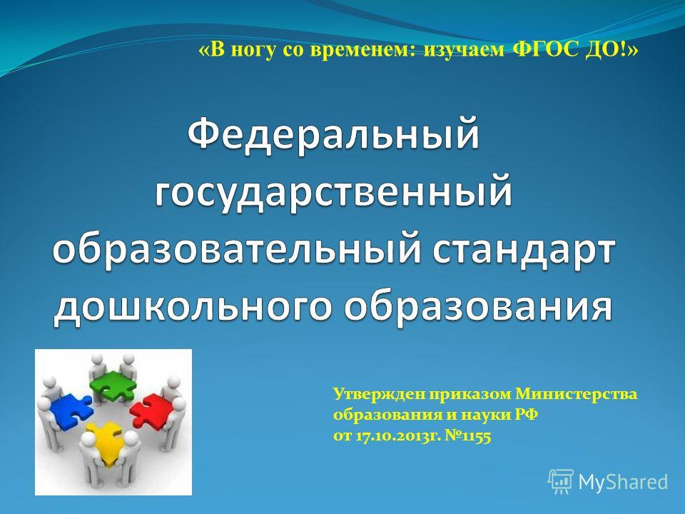 Утвержден приказом Министерства образования и науки РФ от 17.10.2013 г. 1155 «В ногу со временем: изучаем ФГОС ДО!»