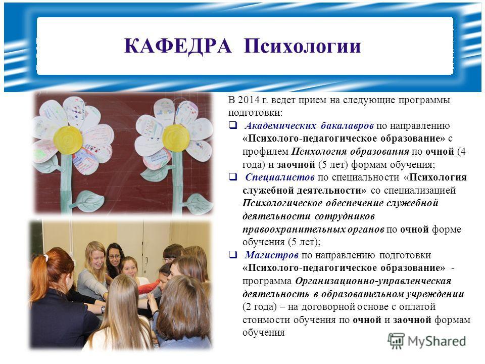 КАФЕДРА Психологии В 2014 г. ведет прием на следующие программы подготовки: Академических бакалавров по направлению «Психолого-педагогическое образование» с профилем Психология образования по очной (4 года) и заочной (5 лет) формам обучения; Специали