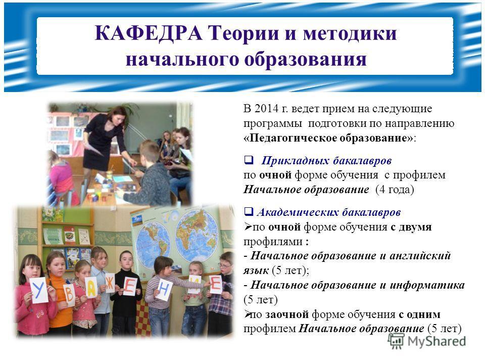 КАФЕДРА Теории и методики начального образования В 2014 г. ведет прием на следующие программы подготовки по направлению «Педагогическое образование»: Прикладных бакалавров по очной форме обучения с профилем Начальное образование (4 года) Академически